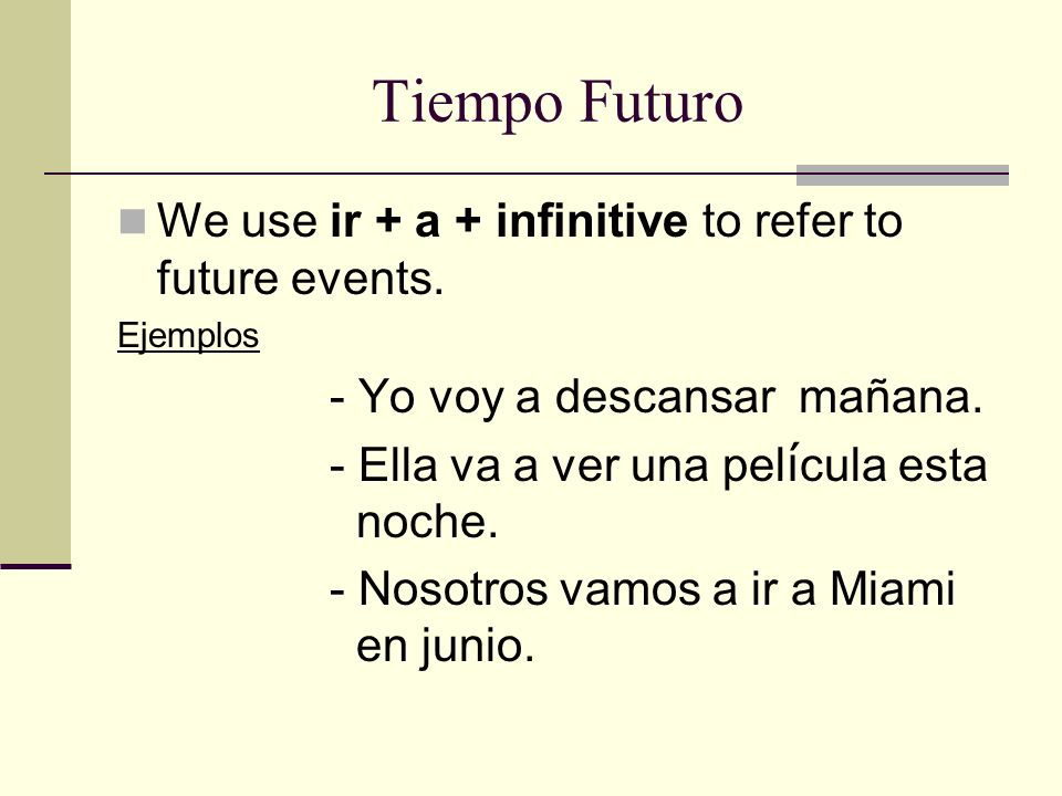 Tiempo Futuro We use ir + a + infinitive to refer to future events.