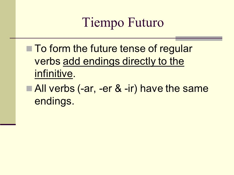 Tiempo FuturoTo form the future tense of regular verbs add endings directly to the infinitive.