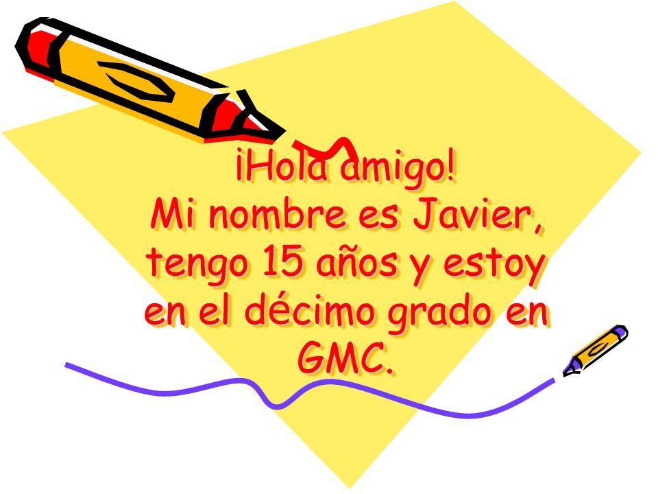 ¡Hola amigo! Mi nombre es Javier, tengo 15 años y estoy en el décimo grado en GMC.