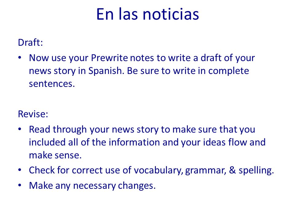 En las noticias Draft: Now use your Prewrite notes to write a draft of your news story in Spanish. Be sure to write in complete sentences.