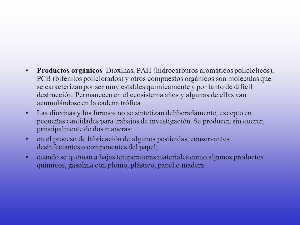 Productos orgánicos Dioxinas, PAH (hidrocarburos aromáticos policíclicos), PCB (bifenilos policlorados) y otros compuestos orgánicos son moléculas que se caracterizan por ser muy estables químicamente y por tanto de difícil destrucción. Permanecen en el ecosistema años y algunas de ellas van acumulándose en la cadena trófica.