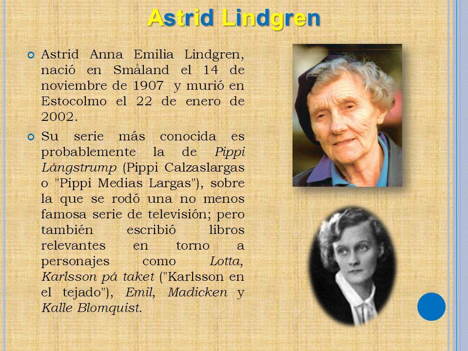 Astrid Lindgren Astrid Anna Emilia Lindgren, nació en Småland el 14 de noviembre de 1907 y murió en Estocolmo el 22 de enero de 2002.