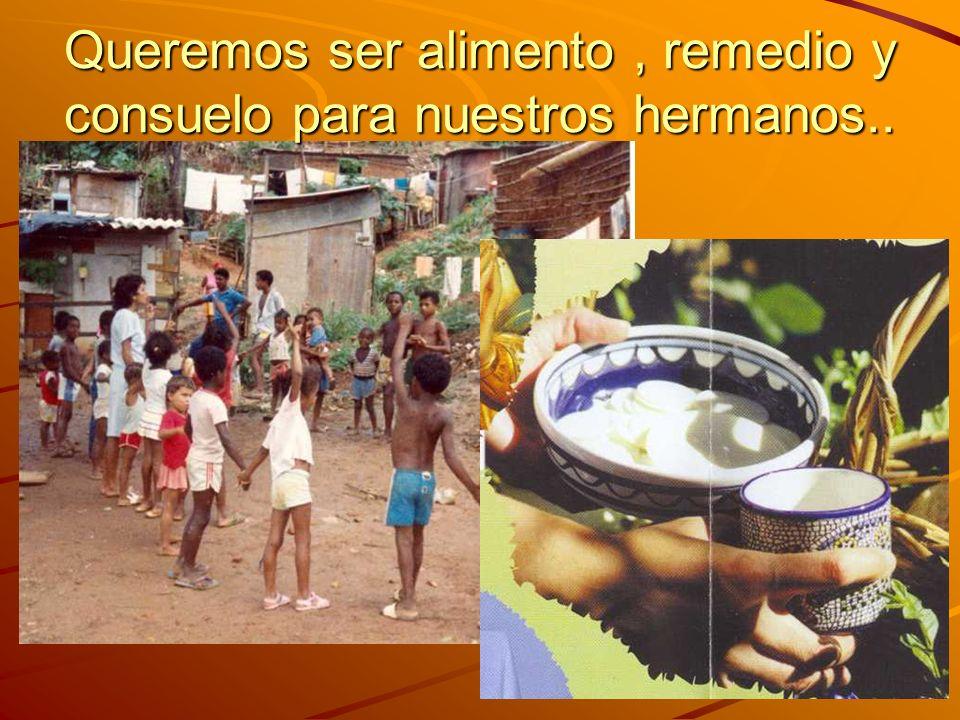 Queremos ser alimento , remedio y consuelo para nuestros hermanos..