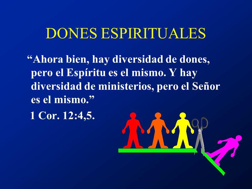 DONES ESPIRITUALES Ahora bien, hay diversidad de dones, pero el Espíritu es el mismo. Y hay diversidad de ministerios, pero el Señor es el mismo.