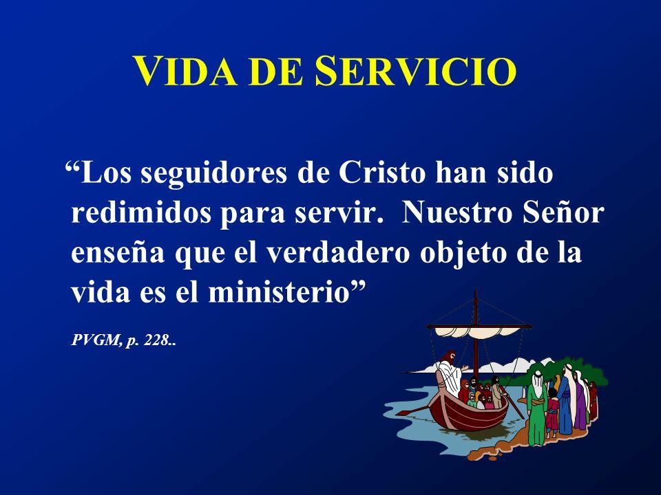 VIDA DE SERVICIO Los seguidores de Cristo han sido redimidos para servir. Nuestro Señor enseña que el verdadero objeto de la vida es el ministerio