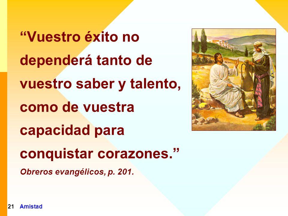 Vuestro éxito no dependerá tanto de vuestro saber y talento, como de vuestra capacidad para conquistar corazones. Obreros evangélicos, p. 201.