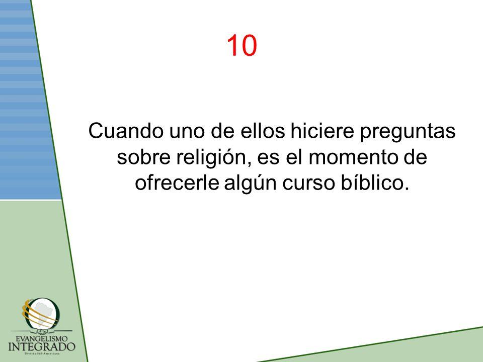 10 Cuando uno de ellos hiciere preguntas sobre religión, es el momento de ofrecerle algún curso bíblico.