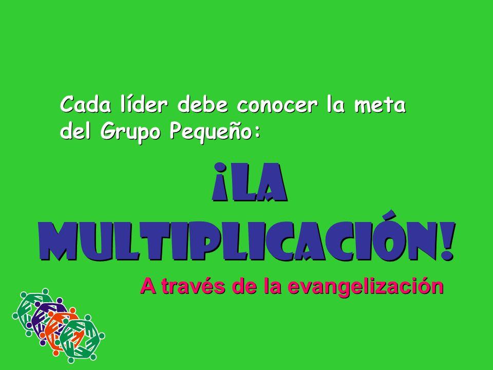 ¡La Multiplicación! Cada líder debe conocer la meta del Grupo Pequeño: