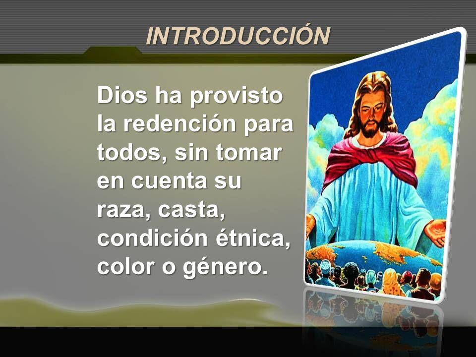 INTRODUCCIÓN Dios ha provisto la redención para todos, sin tomar en cuenta su raza, casta, condición étnica, color o género.