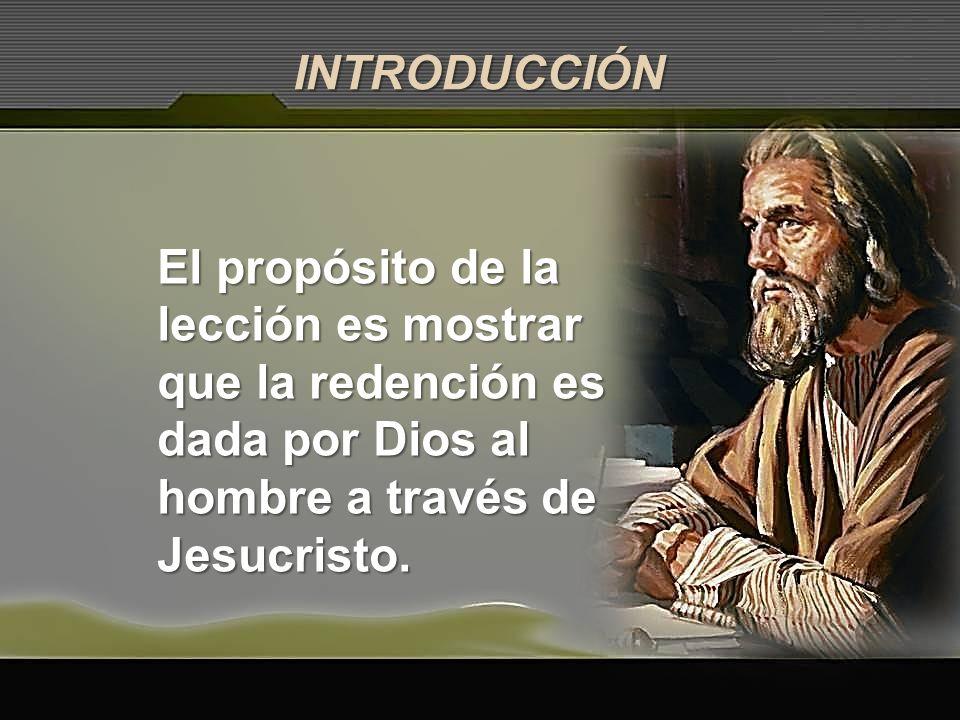 INTRODUCCIÓN El propósito de la lección es mostrar que la redención es dada por Dios al hombre a través de Jesucristo.