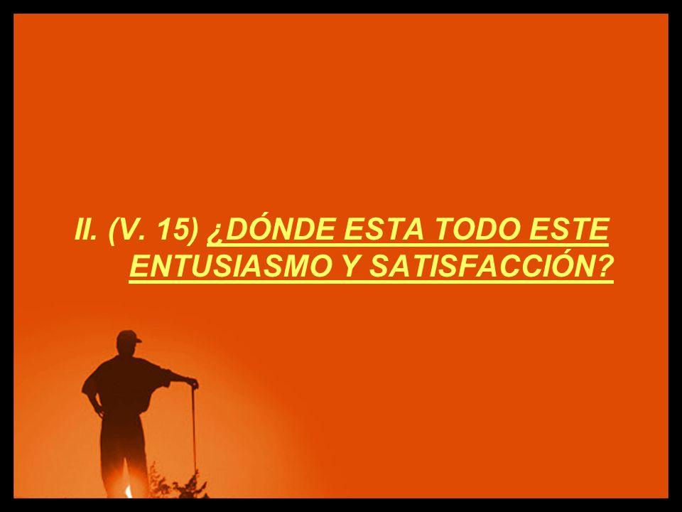 II. (V. 15) ¿DÓNDE ESTA TODO ESTE ENTUSIASMO Y SATISFACCIÓN