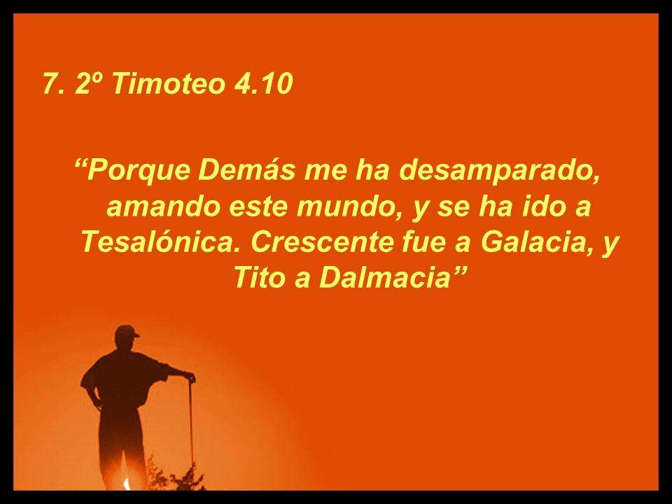 7. 2º Timoteo 4.10 Porque Demás me ha desamparado, amando este mundo, y se ha ido a Tesalónica.