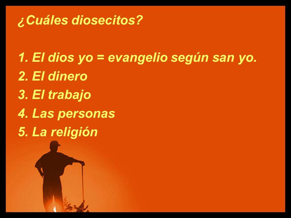 ¿Cuáles diosecitos 1. El dios yo = evangelio según san yo. 2. El dinero. 3. El trabajo. 4. Las personas.