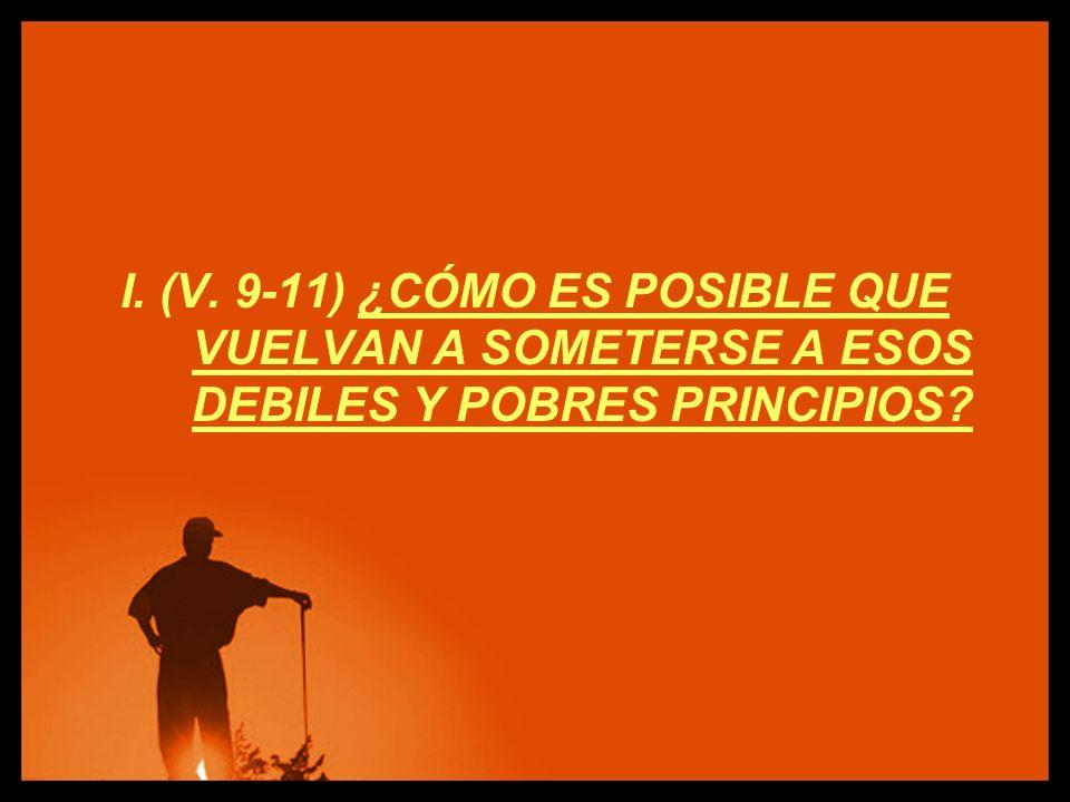 I. (V. 9-11) ¿CÓMO ES POSIBLE QUE VUELVAN A SOMETERSE A ESOS DEBILES Y POBRES PRINCIPIOS