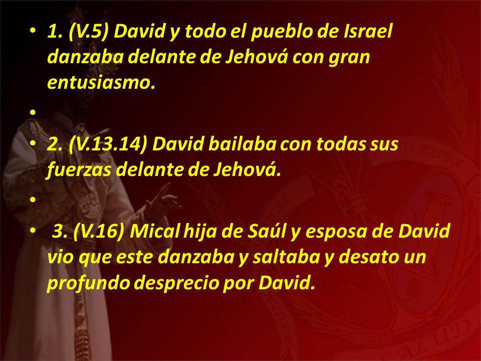 1. (V.5) David y todo el pueblo de Israel danzaba delante de Jehová con gran entusiasmo.