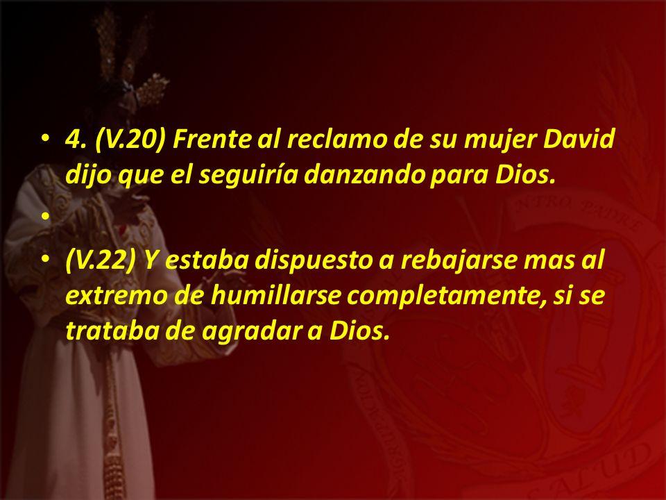 4. (V.20) Frente al reclamo de su mujer David dijo que el seguiría danzando para Dios.