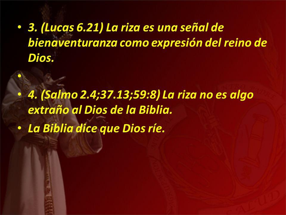 3. (Lucas 6.21) La riza es una señal de bienaventuranza como expresión del reino de Dios.