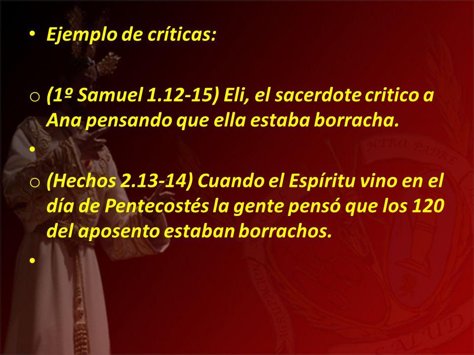 Ejemplo de críticas: (1º Samuel 1.12-15) Eli, el sacerdote critico a Ana pensando que ella estaba borracha.