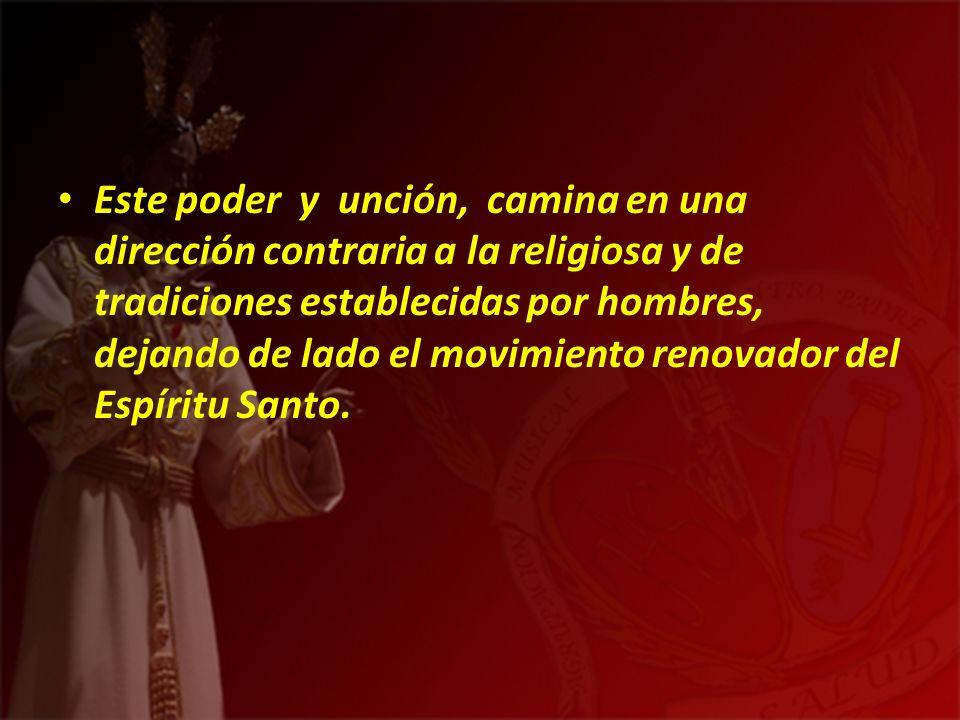 Este poder y unción, camina en una dirección contraria a la religiosa y de tradiciones establecidas por hombres, dejando de lado el movimiento renovador del Espíritu Santo.