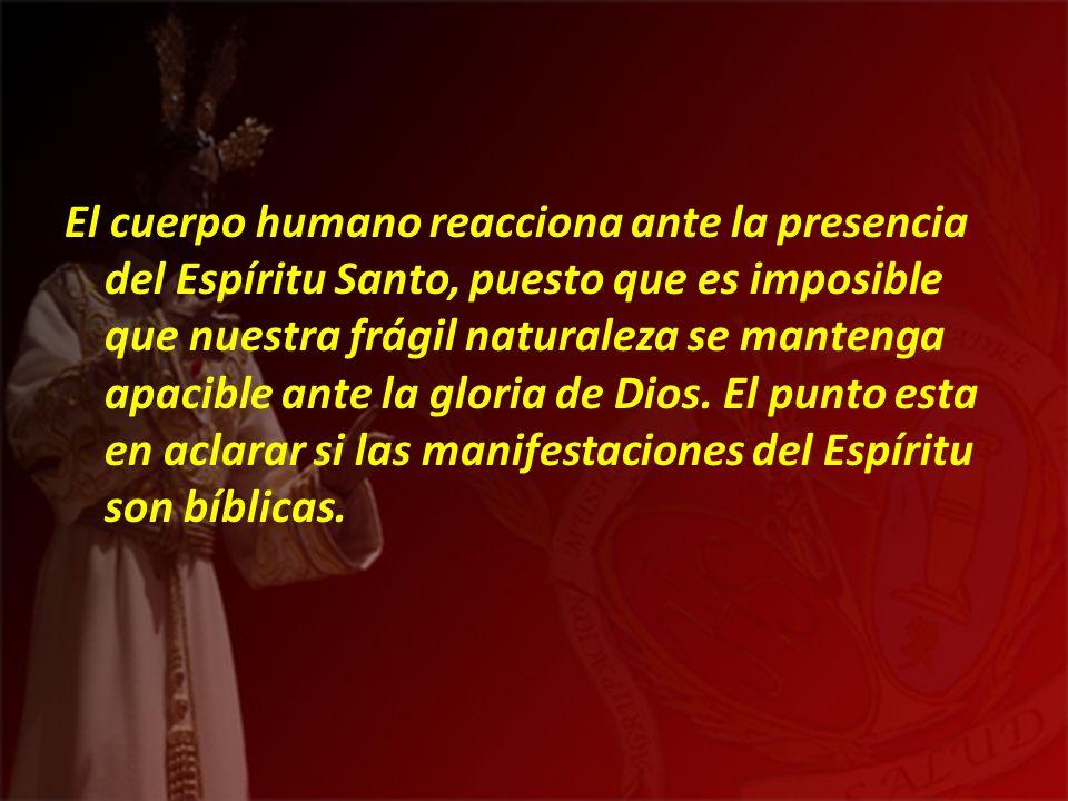 El cuerpo humano reacciona ante la presencia del Espíritu Santo, puesto que es imposible que nuestra frágil naturaleza se mantenga apacible ante la gloria de Dios.