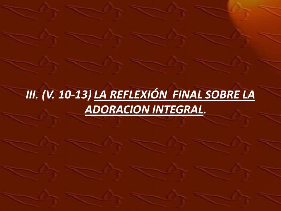 III. (V. 10-13) LA REFLEXIÓN FINAL SOBRE LA ADORACION INTEGRAL.