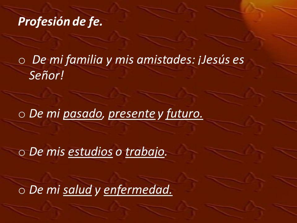 Profesión de fe.De mi familia y mis amistades: ¡Jesús es Señor! De mi pasado, presente y futuro. De mis estudios o trabajo.