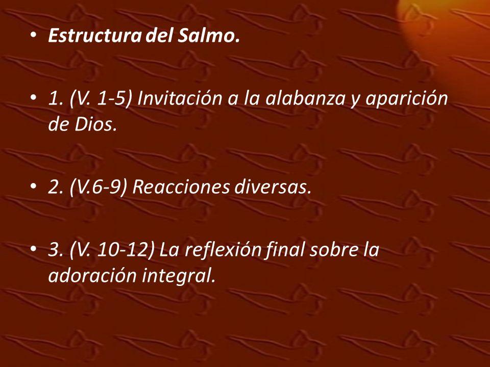 Estructura del Salmo. 1. (V. 1-5) Invitación a la alabanza y aparición de Dios. 2. (V.6-9) Reacciones diversas.