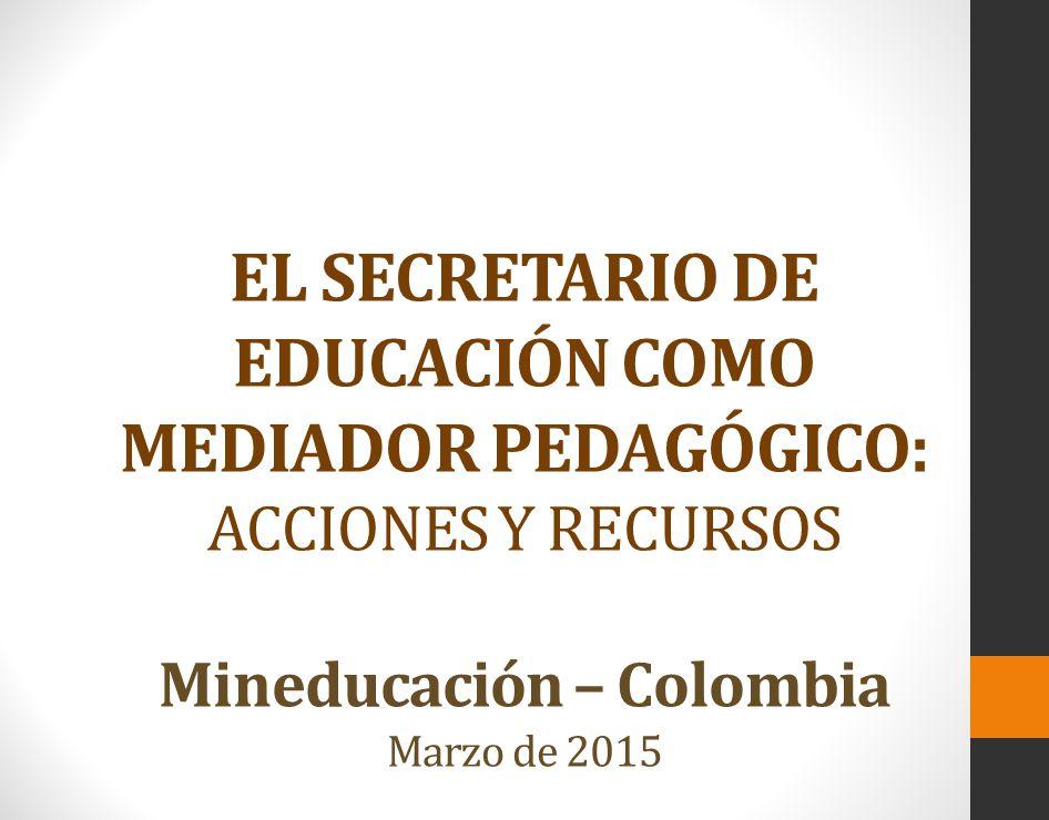 EL SECRETARIO DE EDUCACIÓN COMO MEDIADOR PEDAGÓGICO: ACCIONES Y RECURSOS Mineducación – Colombia Marzo de 2015