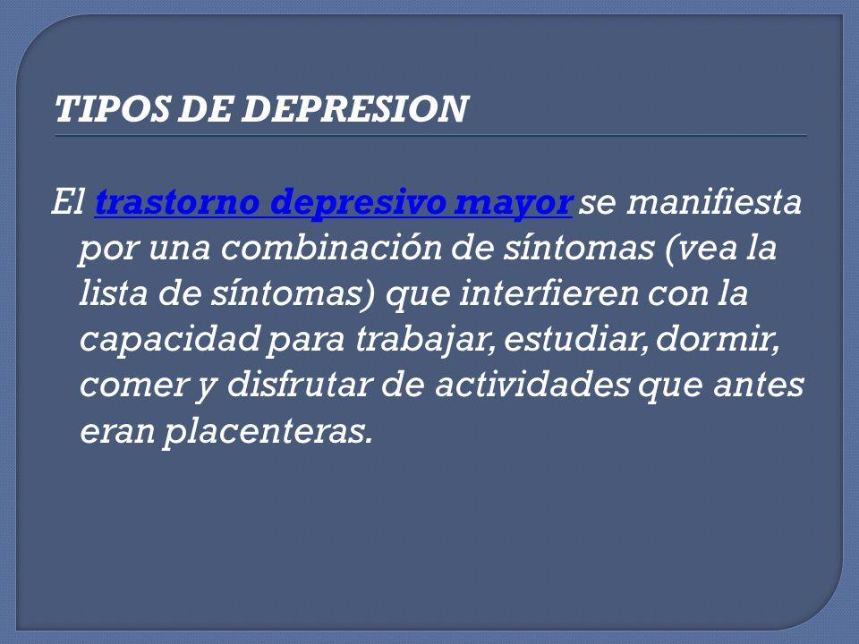 TIPOS DE DEPRESION El trastorno depresivo mayor se manifiesta por una combinación de síntomas (vea la lista de síntomas) que interfieren con la capacidad para trabajar, estudiar, dormir, comer y disfrutar de actividades que antes eran placenteras.