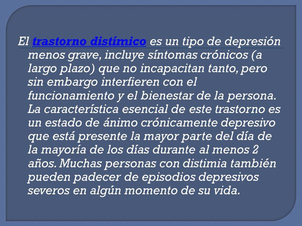 El trastorno distímico es un tipo de depresión menos grave, incluye síntomas crónicos (a largo plazo) que no incapacitan tanto, pero sin embargo interfieren con el funcionamiento y el bienestar de la persona.