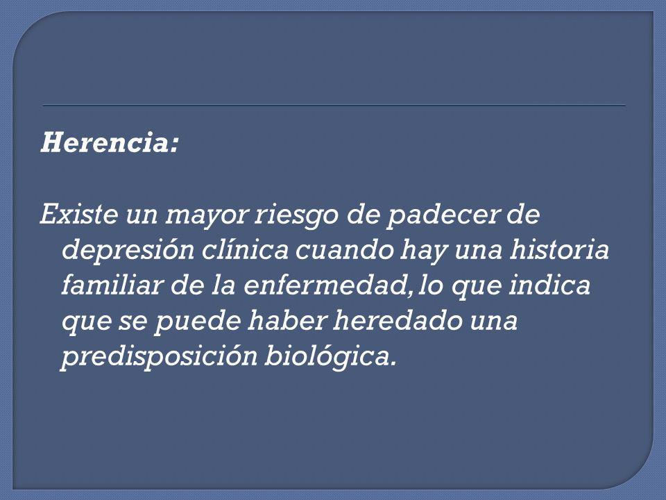 Herencia: Existe un mayor riesgo de padecer de depresión clínica cuando hay una historia familiar de la enfermedad, lo que indica que se puede haber heredado una predisposición biológica.