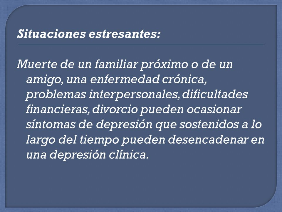 Situaciones estresantes: Muerte de un familiar próximo o de un amigo, una enfermedad crónica, problemas interpersonales, dificultades financieras, divorcio pueden ocasionar síntomas de depresión que sostenidos a lo largo del tiempo pueden desencadenar en una depresión clínica.