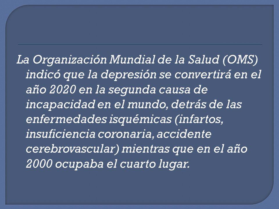 La Organización Mundial de la Salud (OMS) indicó que la depresión se convertirá en el año 2020 en la segunda causa de incapacidad en el mundo, detrás de las enfermedades isquémicas (infartos, insuficiencia coronaria, accidente cerebrovascular) mientras que en el año 2000 ocupaba el cuarto lugar.