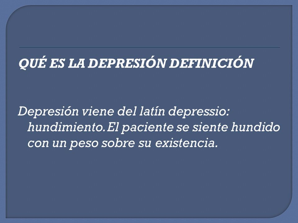 QUÉ ES LA DEPRESIÓN DEFINICIÓN Depresión viene del latín depressio: hundimiento.