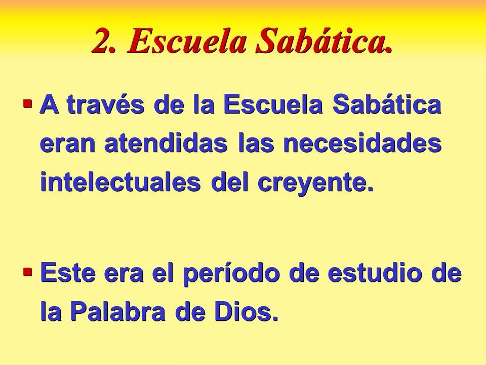 2. Escuela Sabática. A través de la Escuela Sabática eran atendidas las necesidades intelectuales del creyente.