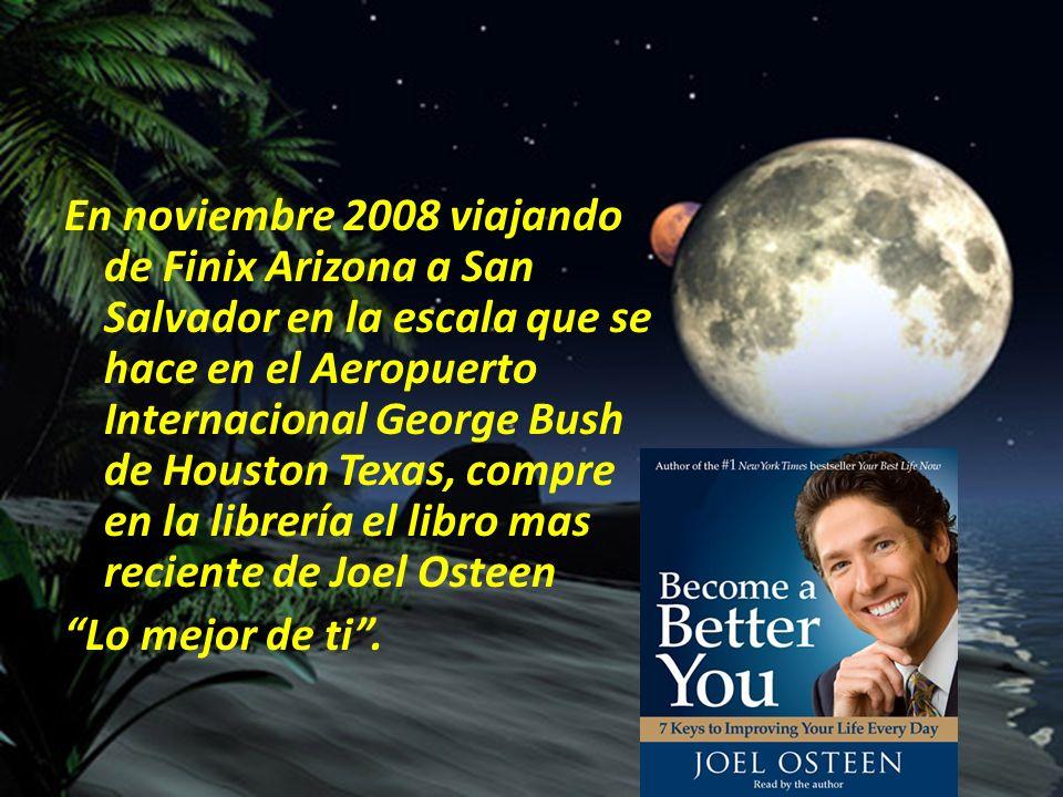 En noviembre 2008 viajando de Finix Arizona a San Salvador en la escala que se hace en el Aeropuerto Internacional George Bush de Houston Texas, compre en la librería el libro mas reciente de Joel Osteen Lo mejor de ti .