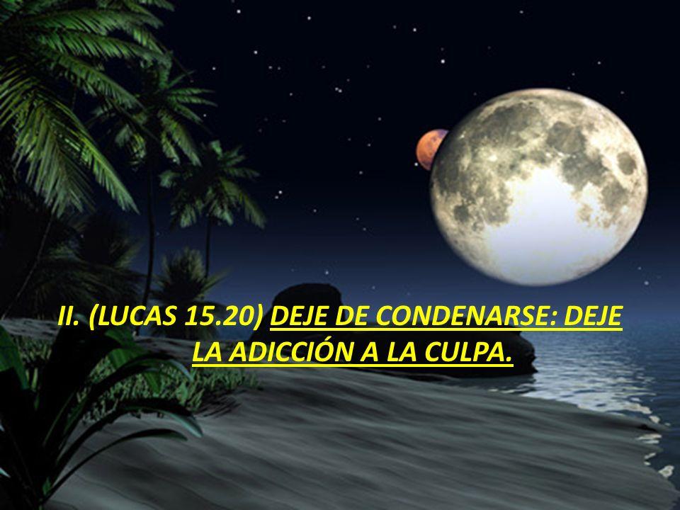 II. (LUCAS 15.20) DEJE DE CONDENARSE: DEJE LA ADICCIÓN A LA CULPA.