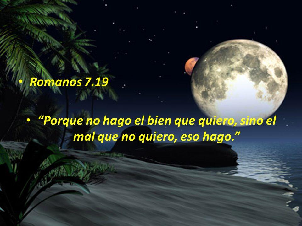 Romanos 7.19 Porque no hago el bien que quiero, sino el mal que no quiero, eso hago.