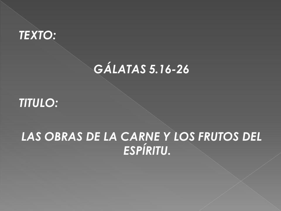 TEXTO: GÁLATAS 5.16-26 TITULO: LAS OBRAS DE LA CARNE Y LOS FRUTOS DEL ESPÍRITU.