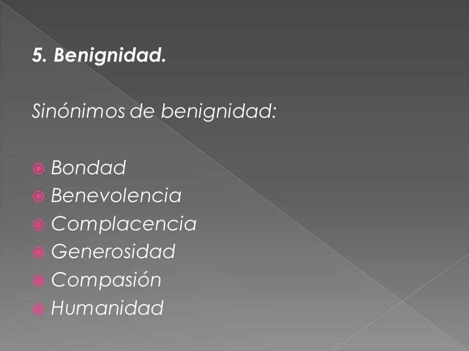 5. Benignidad. Sinónimos de benignidad: Bondad. Benevolencia. Complacencia. Generosidad. Compasión.