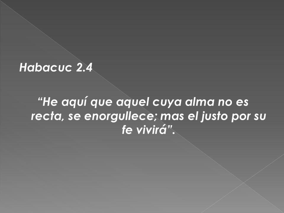 Habacuc 2.4 He aquí que aquel cuya alma no es recta, se enorgullece; mas el justo por su fe vivirá .