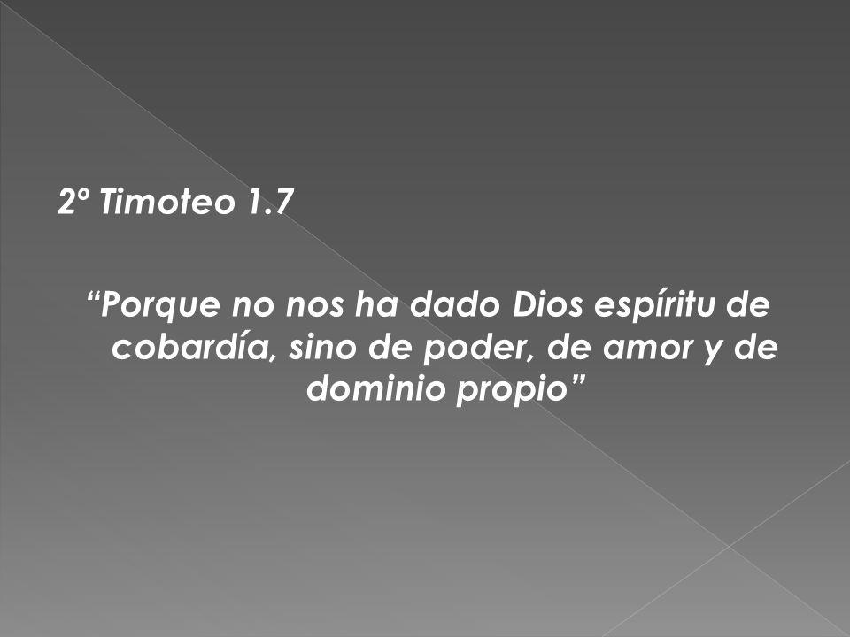 2º Timoteo 1.7 Porque no nos ha dado Dios espíritu de cobardía, sino de poder, de amor y de dominio propio