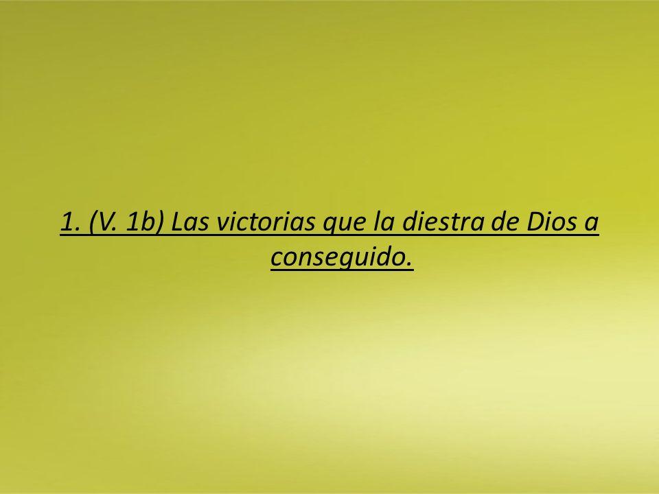 1. (V. 1b) Las victorias que la diestra de Dios a conseguido.