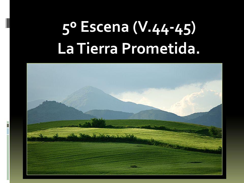 5º Escena (V.44-45) La Tierra Prometida.