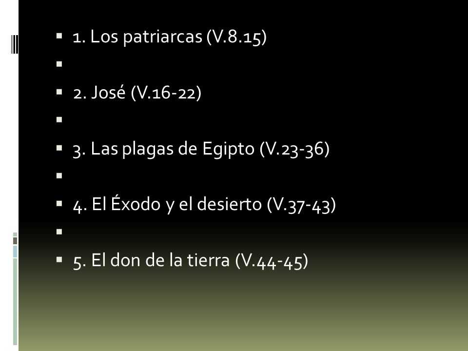 1. Los patriarcas (V.8.15) 2. José (V.16-22) 3. Las plagas de Egipto (V.23-36) 4. El Éxodo y el desierto (V.37-43)