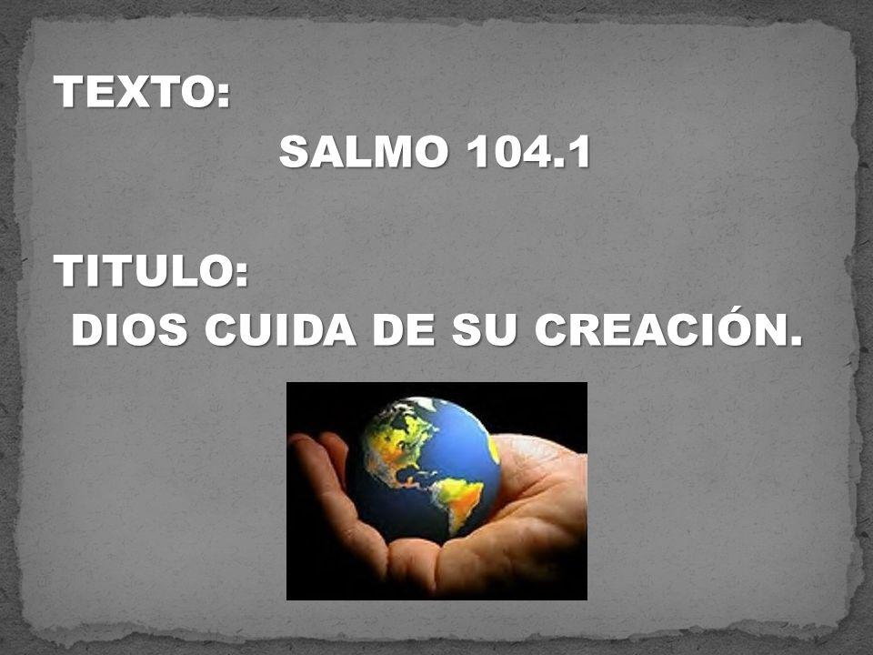 TEXTO: SALMO 104.1 TITULO: DIOS CUIDA DE SU CREACIÓN.