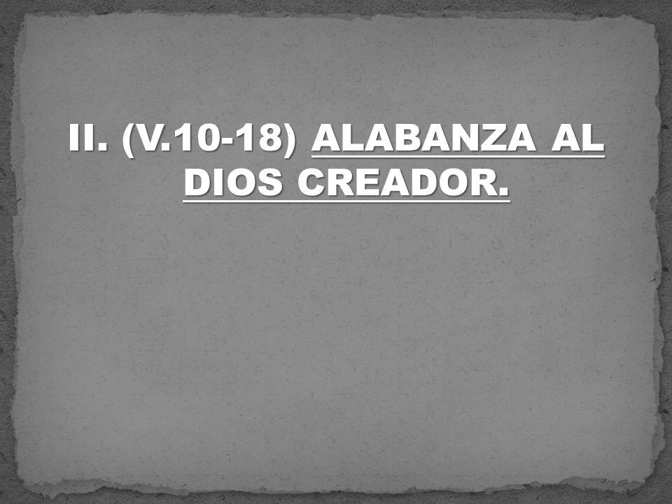 II. (V.10-18) ALABANZA AL DIOS CREADOR.