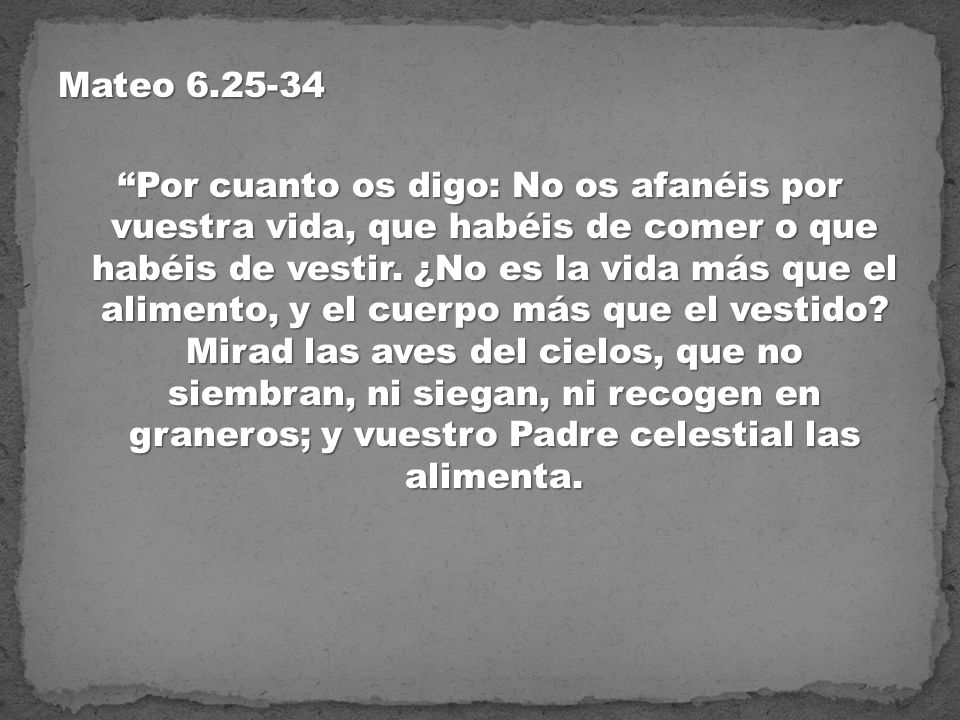 Mateo 6.25-34 Por cuanto os digo: No os afanéis por vuestra vida, que habéis de comer o que habéis de vestir.