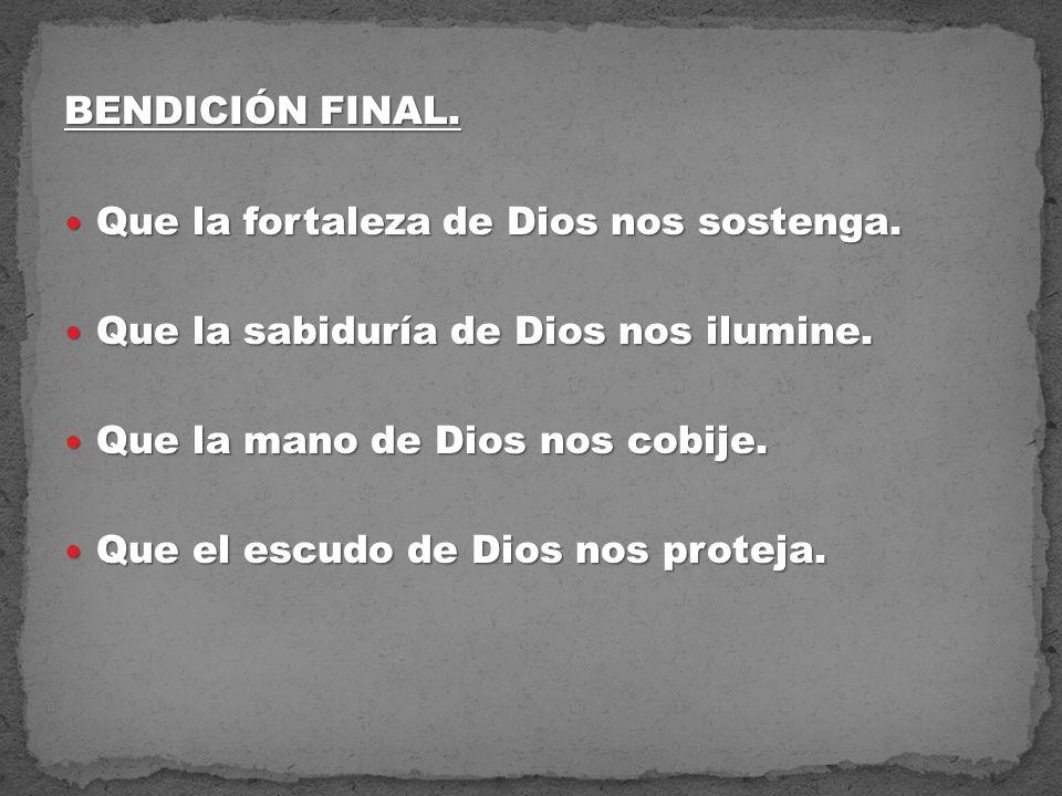BENDICIÓN FINAL. Que la fortaleza de Dios nos sostenga. Que la sabiduría de Dios nos ilumine. Que la mano de Dios nos cobije.