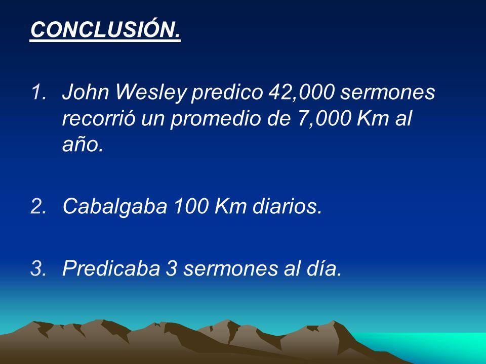CONCLUSIÓN. John Wesley predico 42,000 sermones recorrió un promedio de 7,000 Km al año. Cabalgaba 100 Km diarios.